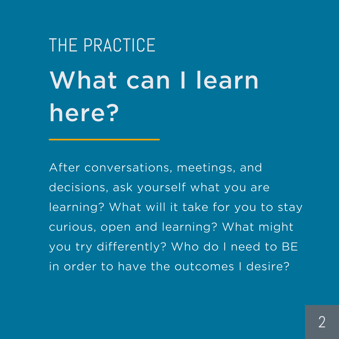 Practice: What can I learn here? After conversations, meetings, and decisions, ask yourself what you are learning? What will it take for you to stay curious, open and learning? What might you try differently? Who do I need to BE in order to have the outcomes I desire?